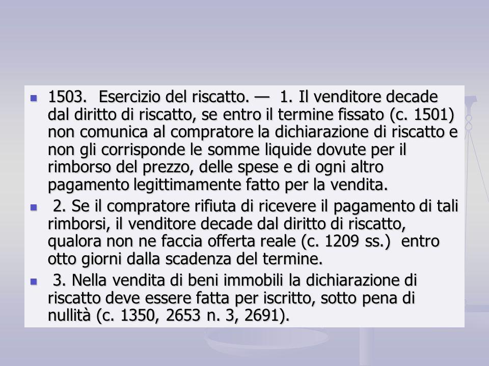1503. Esercizio del riscatto. 1. Il venditore decade dal diritto di riscatto, se entro il termine fissato (c. 1501) non comunica al compratore la dich