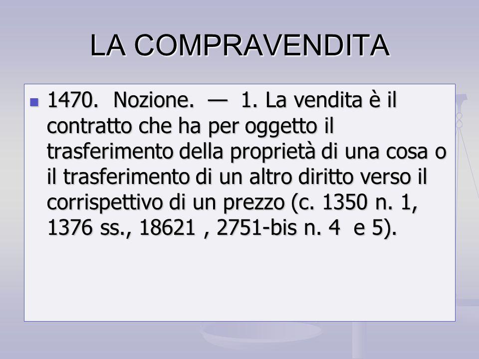 LA COMPRAVENDITA 1470. Nozione. 1. La vendita è il contratto che ha per oggetto il trasferimento della proprietà di una cosa o il trasferimento di un