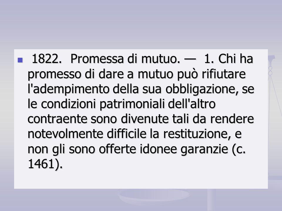 1822. Promessa di mutuo. 1. Chi ha promesso di dare a mutuo può rifiutare l'adempimento della sua obbligazione, se le condizioni patrimoniali dell'alt