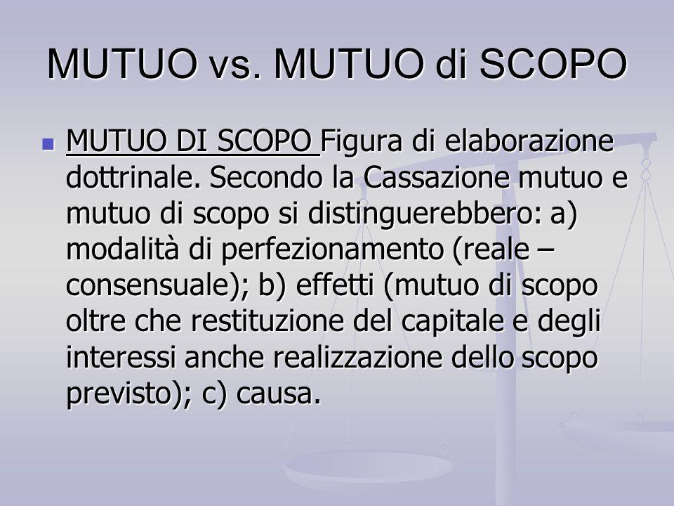MUTUO vs. MUTUO di SCOPO MUTUO DI SCOPO Figura di elaborazione dottrinale. Secondo la Cassazione mutuo e mutuo di scopo si distinguerebbero: a) modali