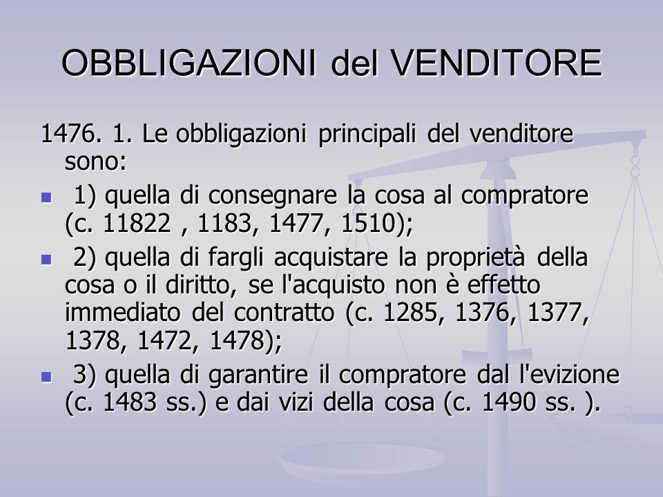 OBBLIGAZIONI del VENDITORE 1476. 1. Le obbligazioni principali del venditore sono: 1) quella di consegnare la cosa al compratore (c. 11822, 1183, 1477