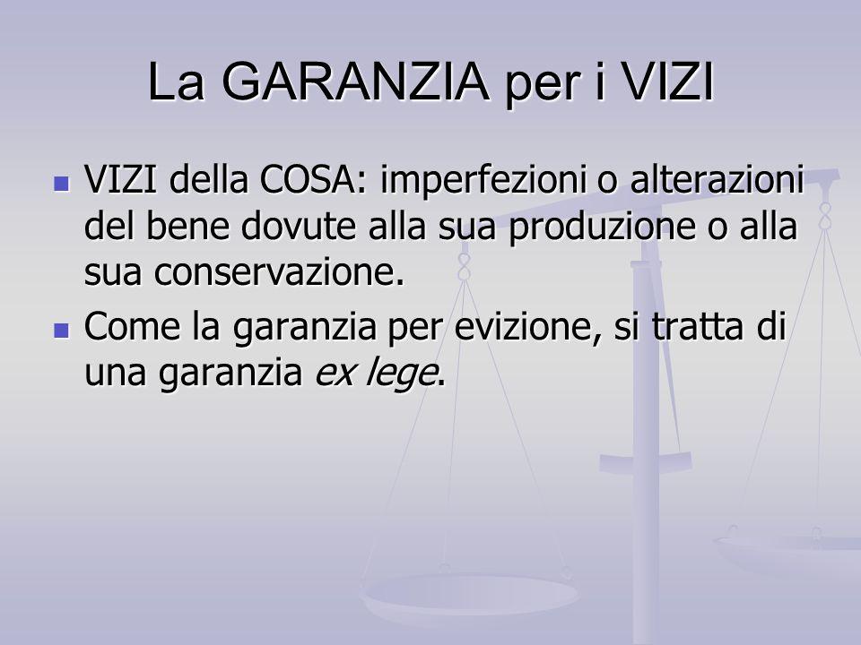 La GARANZIA per i VIZI VIZI della COSA: imperfezioni o alterazioni del bene dovute alla sua produzione o alla sua conservazione. VIZI della COSA: impe