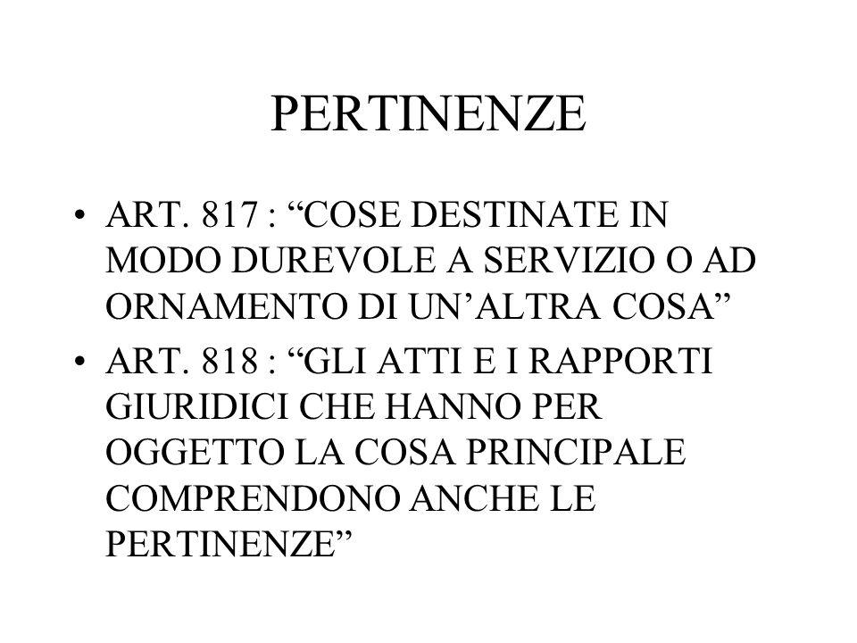 PERTINENZE ART. 817 : COSE DESTINATE IN MODO DUREVOLE A SERVIZIO O AD ORNAMENTO DI UNALTRA COSA ART. 818 : GLI ATTI E I RAPPORTI GIURIDICI CHE HANNO P
