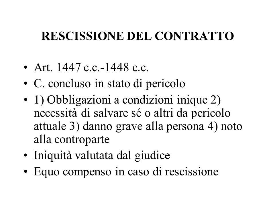 RESCISSIONE DEL CONTRATTO Art. 1447 c.c.-1448 c.c. C. concluso in stato di pericolo 1) Obbligazioni a condizioni inique 2) necessità di salvare sé o a