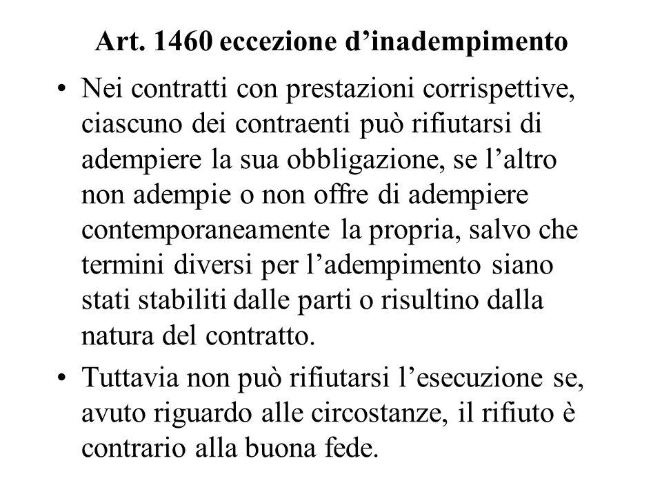 Art. 1460 eccezione dinadempimento Nei contratti con prestazioni corrispettive, ciascuno dei contraenti può rifiutarsi di adempiere la sua obbligazion
