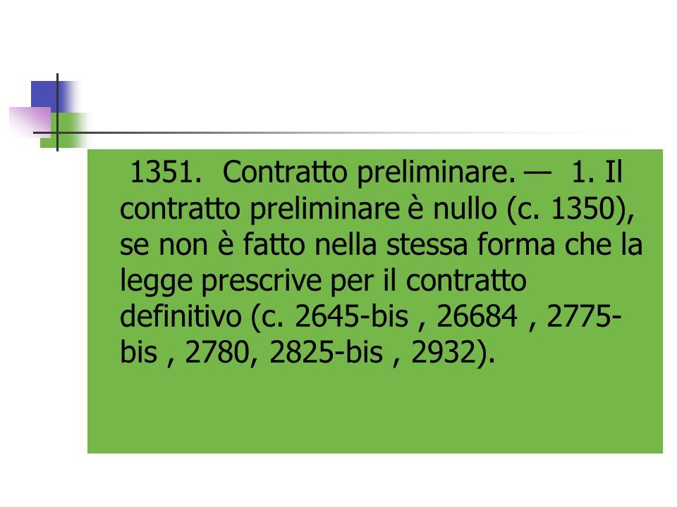 1351. Contratto preliminare. 1. Il contratto preliminare è nullo (c. 1350), se non è fatto nella stessa forma che la legge prescrive per il contratto