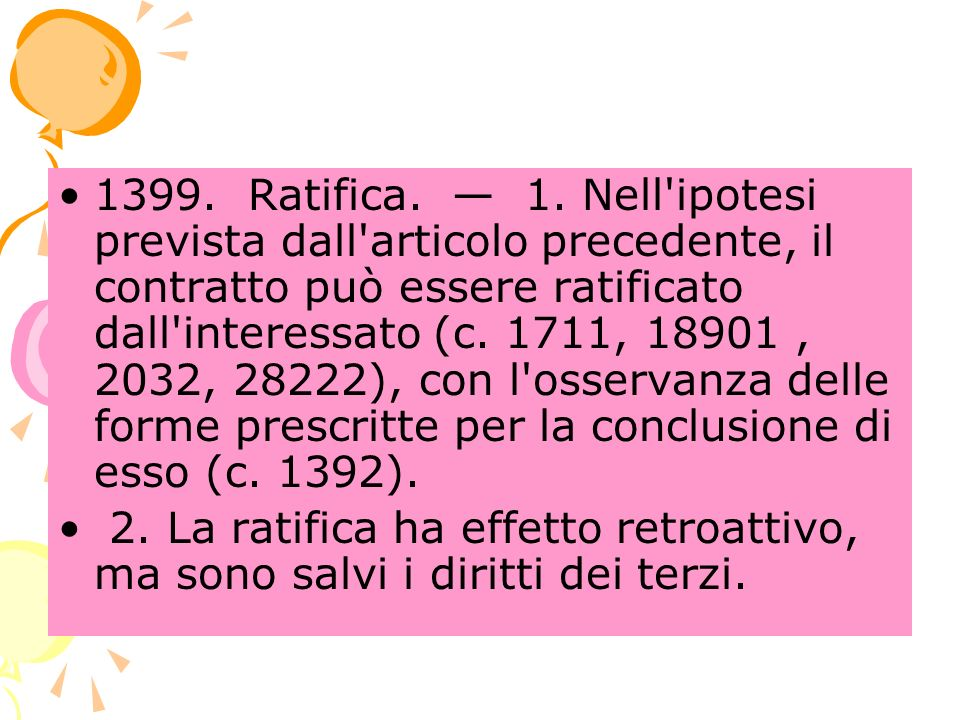 1399. Ratifica. 1. Nell'ipotesi prevista dall'articolo precedente, il contratto può essere ratificato dall'interessato (c. 1711, 18901, 2032, 28222),