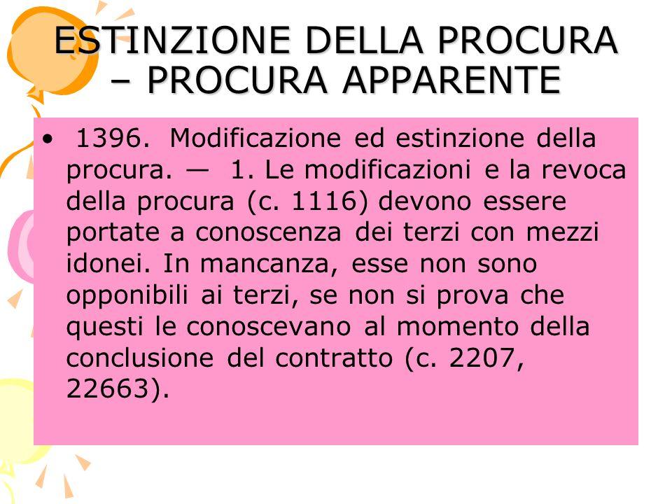 ESTINZIONE DELLA PROCURA – PROCURA APPARENTE 1396. Modificazione ed estinzione della procura. 1. Le modificazioni e la revoca della procura (c. 1116)