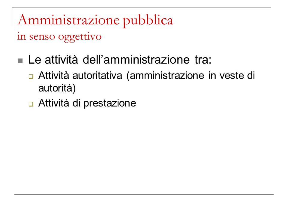 Amministrazione pubblica in senso oggettivo Le attività dellamministrazione tra: Attività autoritativa (amministrazione in veste di autorità) Attività di prestazione