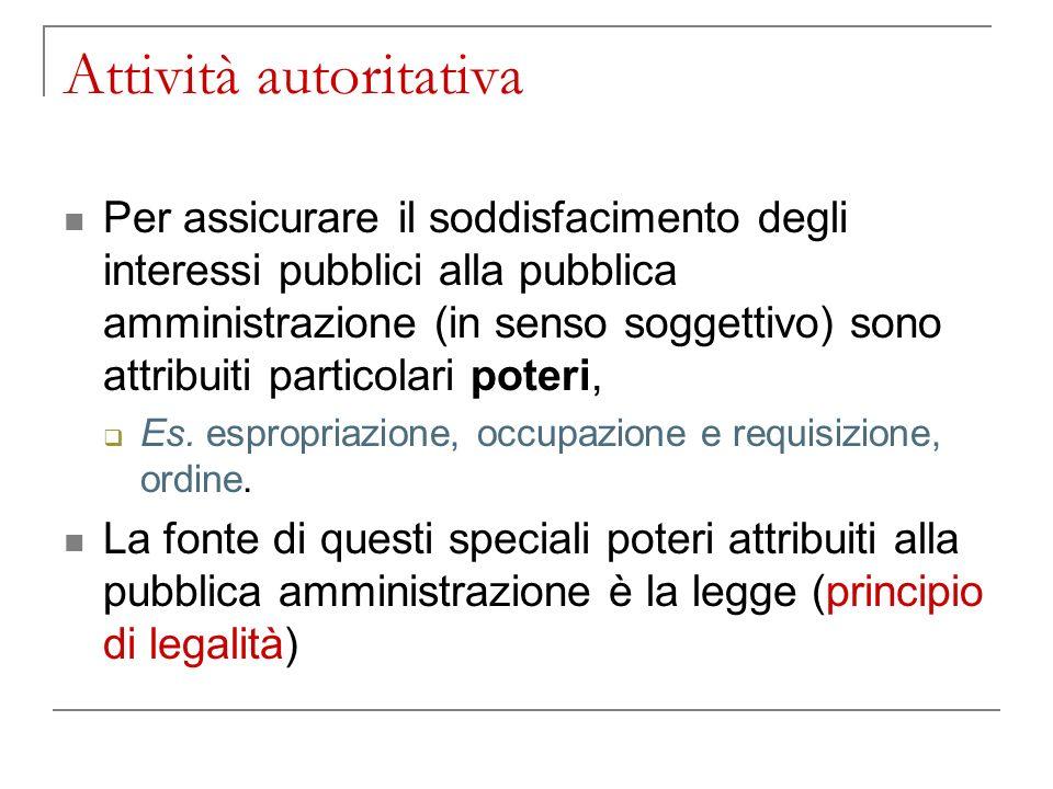 Attività autoritativa Per assicurare il soddisfacimento degli interessi pubblici alla pubblica amministrazione (in senso soggettivo) sono attribuiti particolari poteri, Es.
