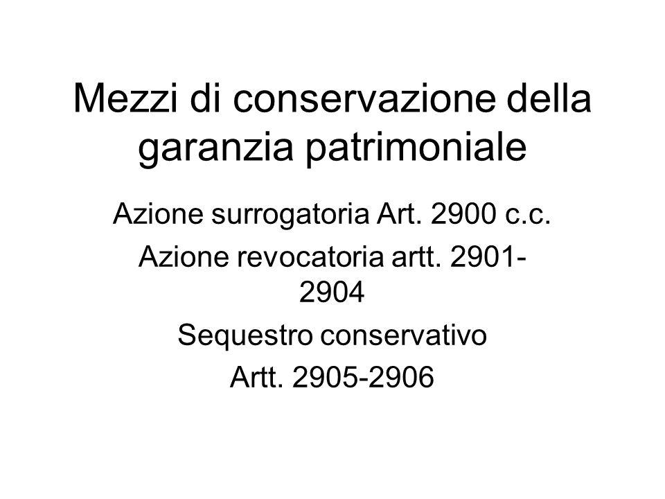 Mezzi di conservazione della garanzia patrimoniale Azione surrogatoria Art. 2900 c.c. Azione revocatoria artt. 2901- 2904 Sequestro conservativo Artt.