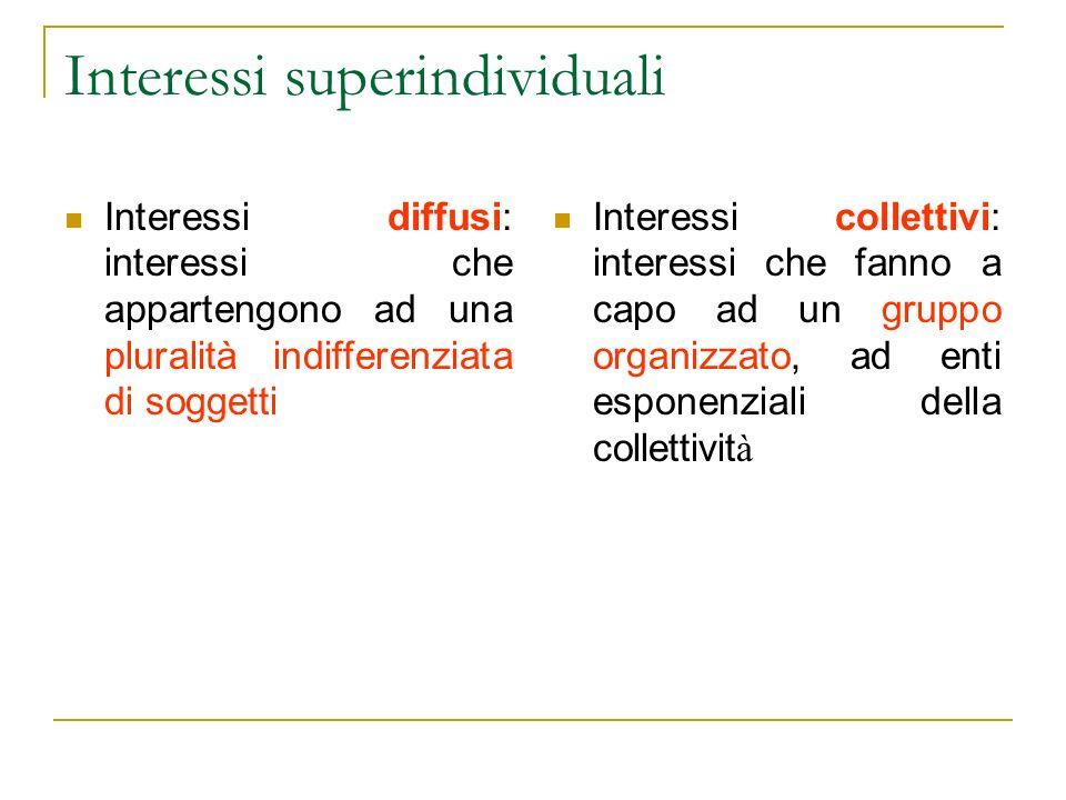 Interessi superindividuali Interessi diffusi: interessi che appartengono ad una pluralità indifferenziata di soggetti Interessi collettivi: interessi che fanno a capo ad un gruppo organizzato, ad enti esponenziali della collettivit à