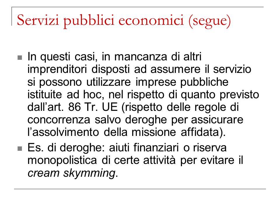 Servizi pubblici economici (segue) In questi casi, in mancanza di altri imprenditori disposti ad assumere il servizio si possono utilizzare imprese pubbliche istituite ad hoc, nel rispetto di quanto previsto dallart.