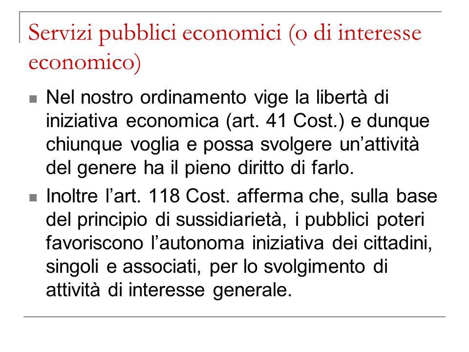 Servizi pubblici economici (o di interesse economico) Nel nostro ordinamento vige la libertà di iniziativa economica (art. 41 Cost.) e dunque chiunque
