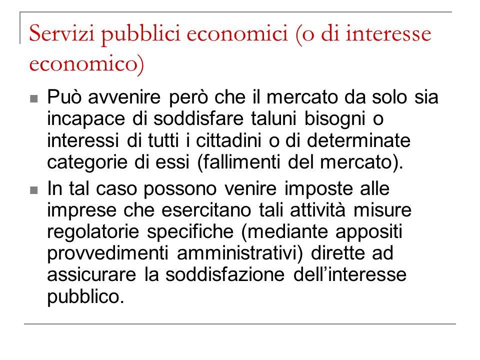 Servizi pubblici economici (o di interesse economico) Può avvenire però che il mercato da solo sia incapace di soddisfare taluni bisogni o interessi di tutti i cittadini o di determinate categorie di essi (fallimenti del mercato).