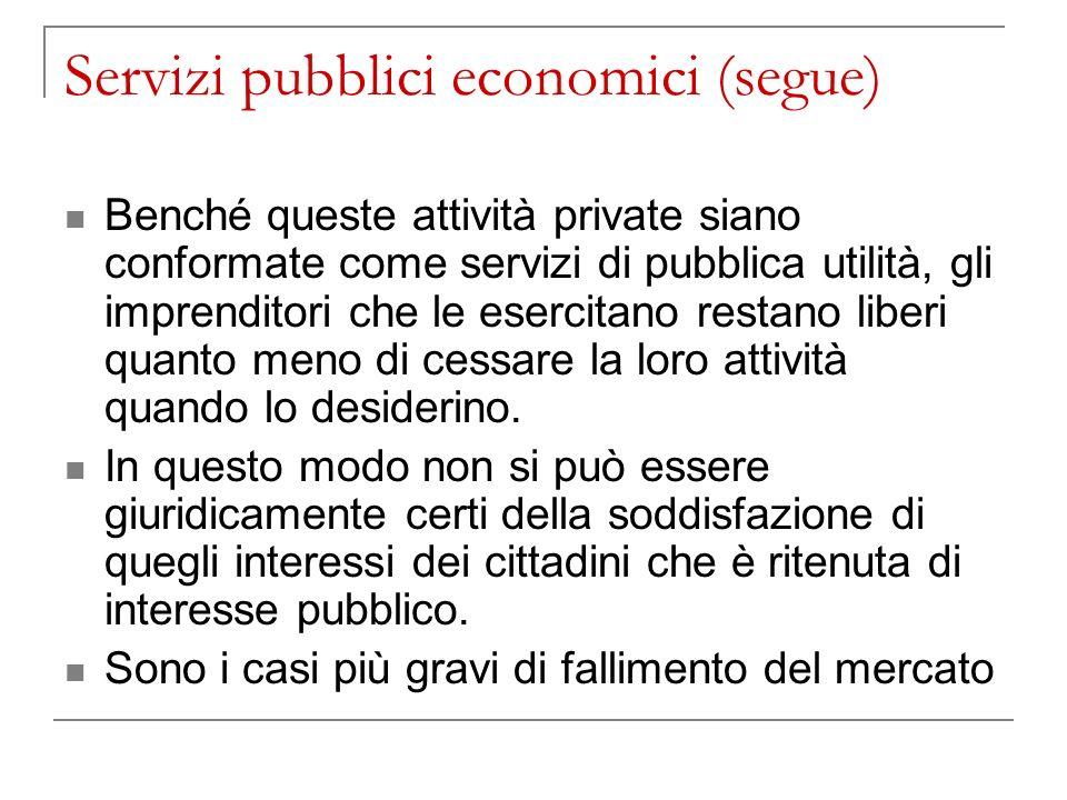 Servizi pubblici economici (segue) Benché queste attività private siano conformate come servizi di pubblica utilità, gli imprenditori che le esercitano restano liberi quanto meno di cessare la loro attività quando lo desiderino.