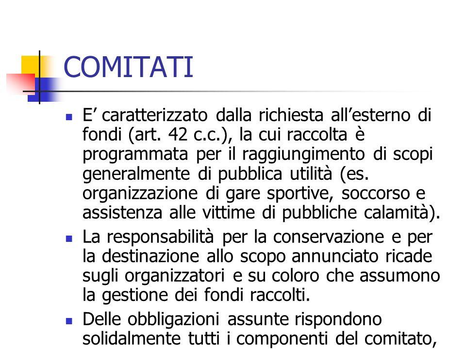 COMITATI E caratterizzato dalla richiesta allesterno di fondi (art. 42 c.c.), la cui raccolta è programmata per il raggiungimento di scopi generalment