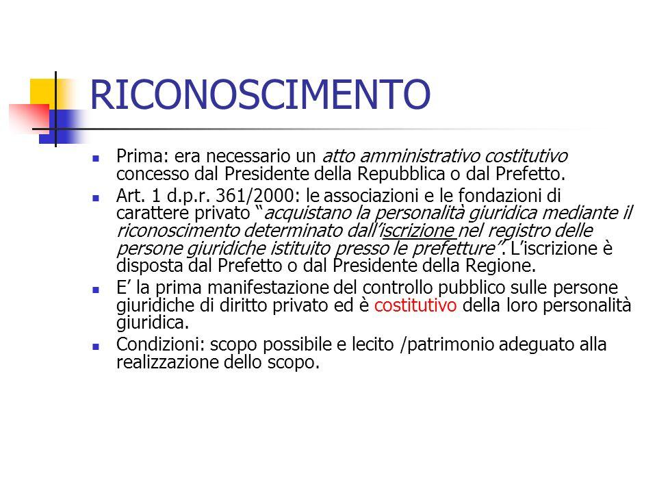 RICONOSCIMENTO Prima: era necessario un atto amministrativo costitutivo concesso dal Presidente della Repubblica o dal Prefetto. Art. 1 d.p.r. 361/200