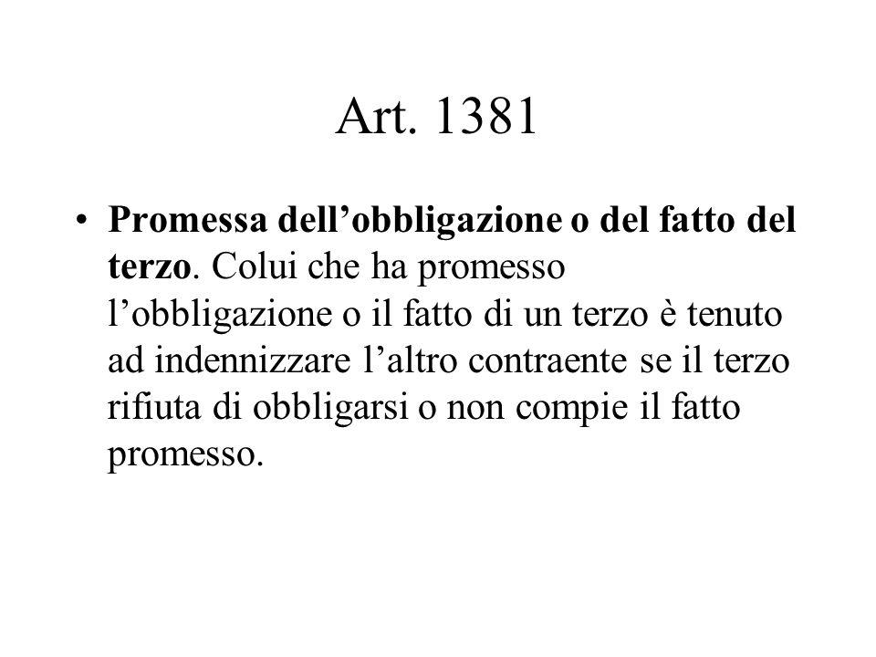 Art. 1381 Promessa dellobbligazione o del fatto del terzo. Colui che ha promesso lobbligazione o il fatto di un terzo è tenuto ad indennizzare laltro