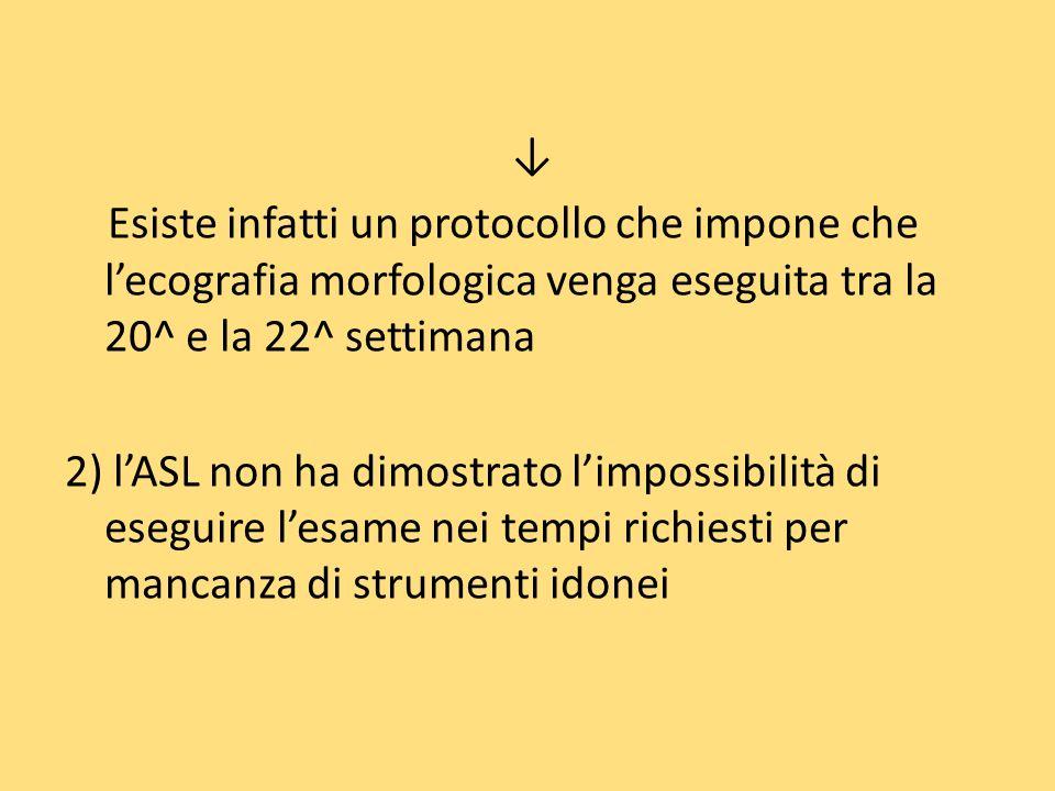 Esiste infatti un protocollo che impone che lecografia morfologica venga eseguita tra la 20^ e la 22^ settimana 2) lASL non ha dimostrato limpossibilità di eseguire lesame nei tempi richiesti per mancanza di strumenti idonei