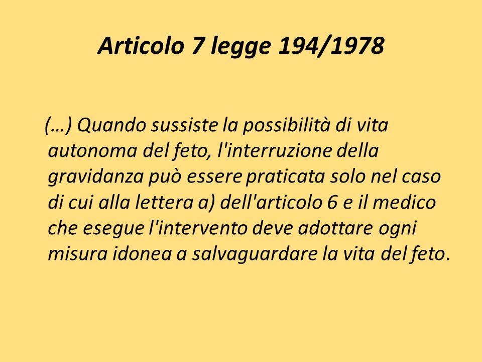 Articolo 7 legge 194/1978 (…) Quando sussiste la possibilità di vita autonoma del feto, l'interruzione della gravidanza può essere praticata solo nel