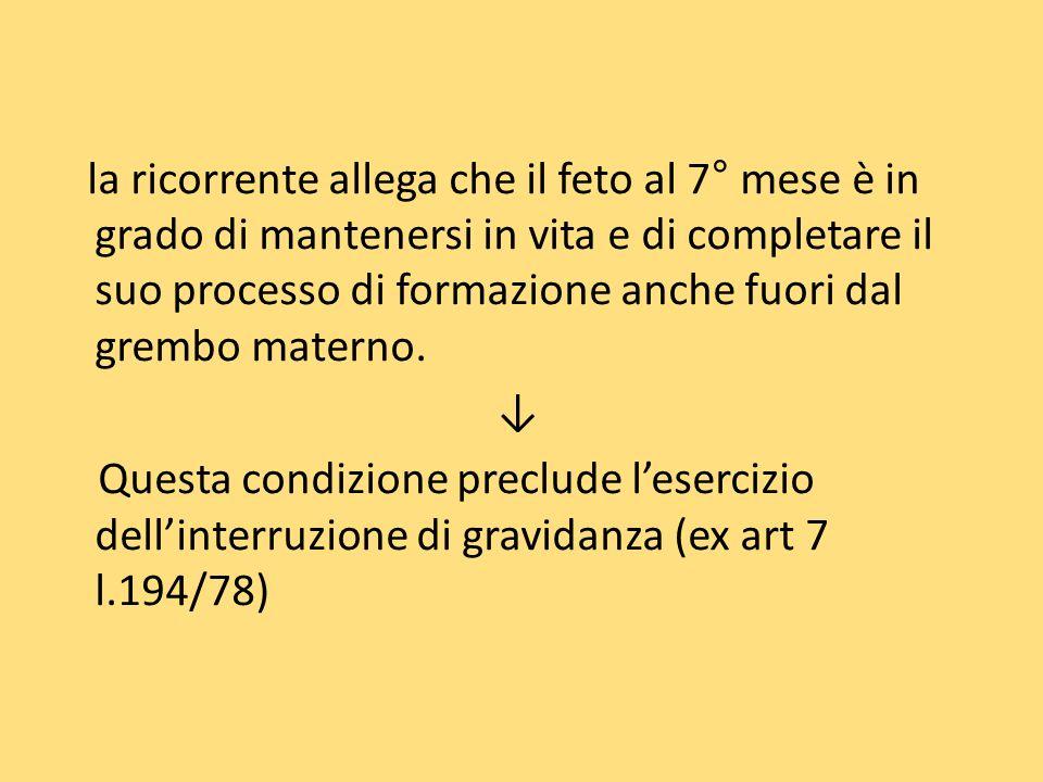 la ricorrente allega che il feto al 7° mese è in grado di mantenersi in vita e di completare il suo processo di formazione anche fuori dal grembo mate