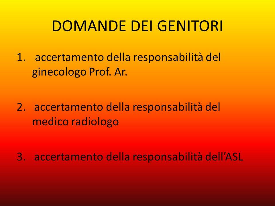 DOMANDE DEI GENITORI 1. accertamento della responsabilità del ginecologo Prof. Ar. 2. accertamento della responsabilità del medico radiologo 3. accert