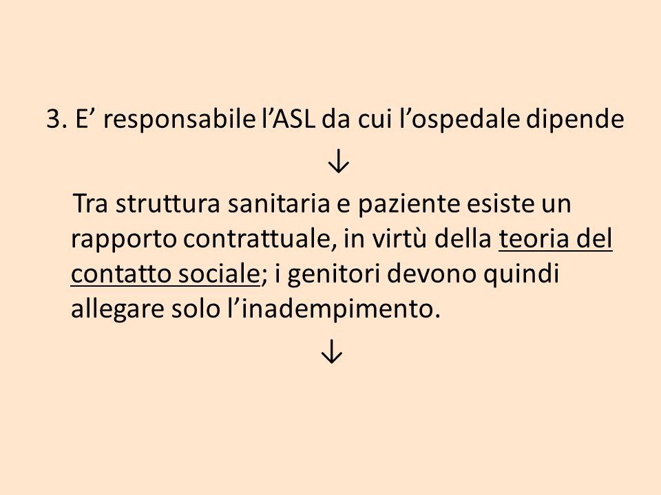 3. E responsabile lASL da cui lospedale dipende Tra struttura sanitaria e paziente esiste un rapporto contrattuale, in virtù della teoria del contatto