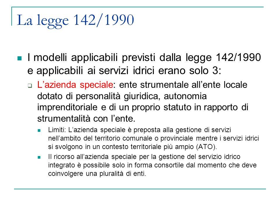 La legge 142/1990 I modelli applicabili previsti dalla legge 142/1990 e applicabili ai servizi idrici erano solo 3: Lazienda speciale: ente strumentale allente locale dotato di personalità giuridica, autonomia imprenditoriale e di un proprio statuto in rapporto di strumentalità con lente.