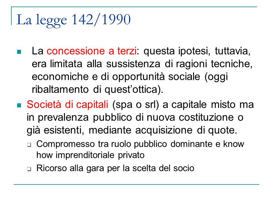 La legge 142/1990 La concessione a terzi: questa ipotesi, tuttavia, era limitata alla sussistenza di ragioni tecniche, economiche e di opportunità sociale (oggi ribaltamento di questottica).