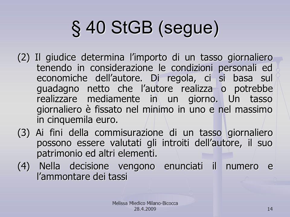Melissa Miedico Milano-Bicocca 28.4.200914 § 40 StGB (segue) (2) Il giudice determina limporto di un tasso giornaliero tenendo in considerazione le condizioni personali ed economiche dellautore.