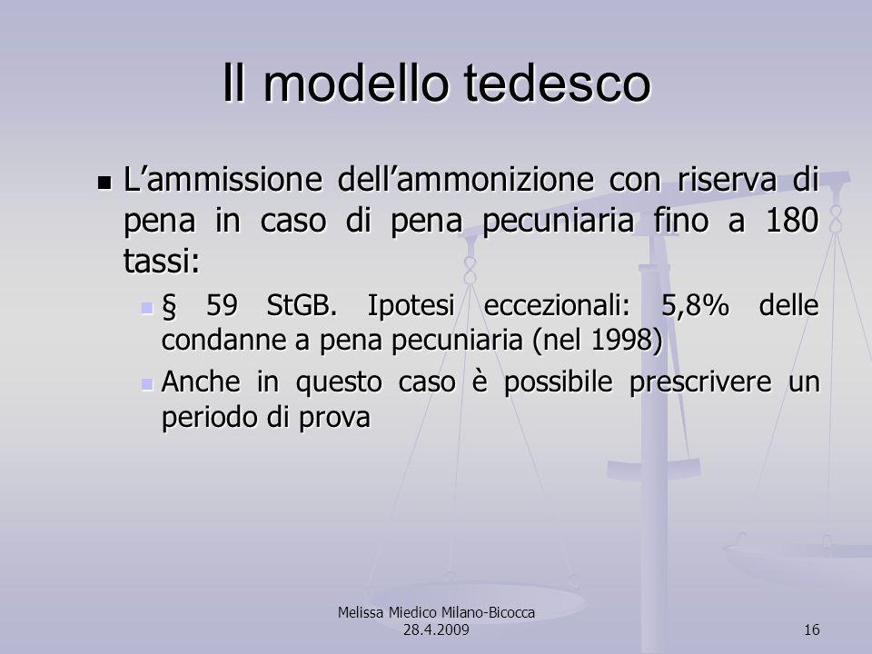 Melissa Miedico Milano-Bicocca 28.4.200916 Il modello tedesco Lammissione dellammonizione con riserva di pena in caso di pena pecuniaria fino a 180 tassi: Lammissione dellammonizione con riserva di pena in caso di pena pecuniaria fino a 180 tassi: § 59 StGB.