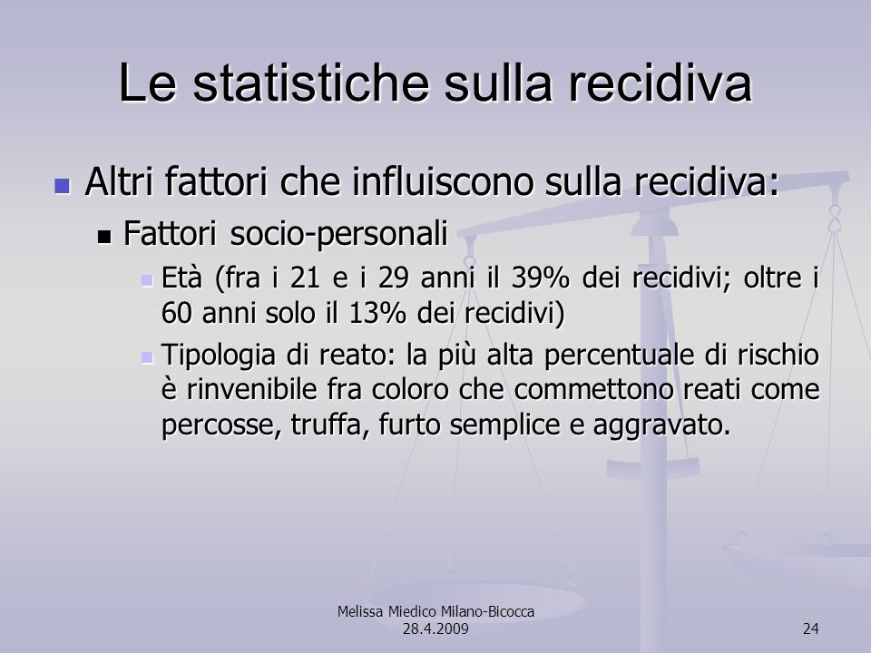 Melissa Miedico Milano-Bicocca 28.4.200924 Le statistiche sulla recidiva Altri fattori che influiscono sulla recidiva: Altri fattori che influiscono sulla recidiva: Fattori socio-personali Fattori socio-personali Età (fra i 21 e i 29 anni il 39% dei recidivi; oltre i 60 anni solo il 13% dei recidivi) Età (fra i 21 e i 29 anni il 39% dei recidivi; oltre i 60 anni solo il 13% dei recidivi) Tipologia di reato: la più alta percentuale di rischio è rinvenibile fra coloro che commettono reati come percosse, truffa, furto semplice e aggravato.
