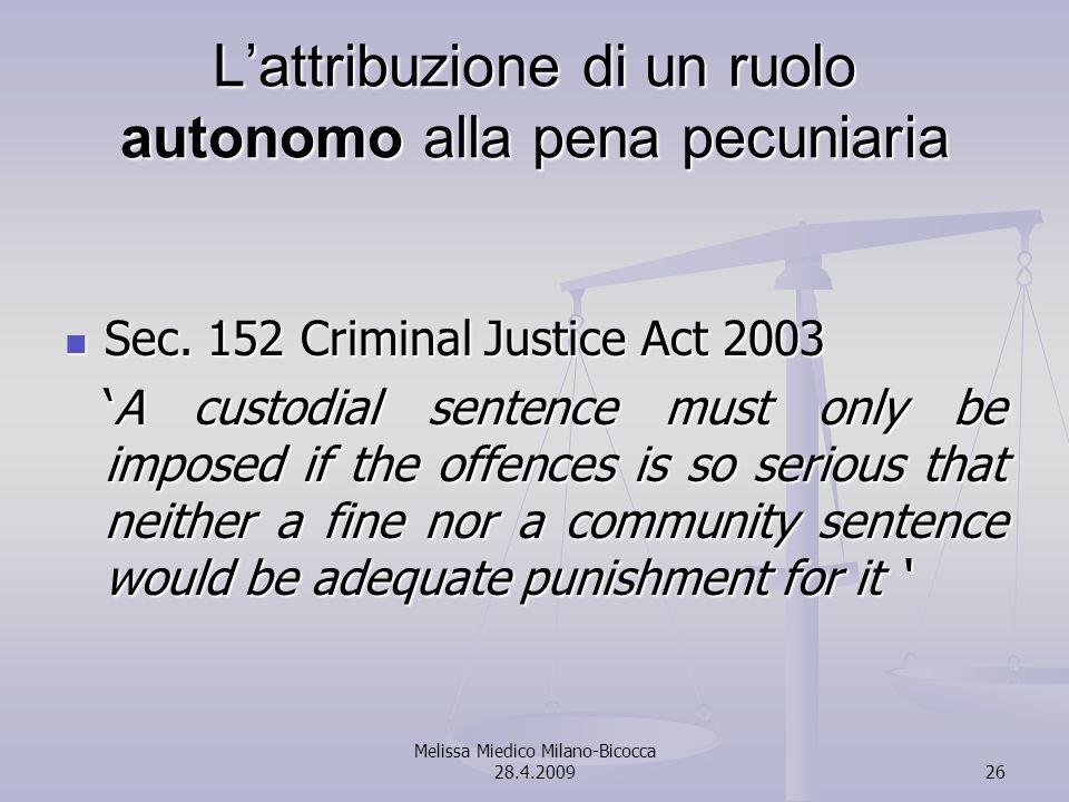 Melissa Miedico Milano-Bicocca 28.4.200926 Lattribuzione di un ruolo autonomo alla pena pecuniaria Sec. 152 Criminal Justice Act 2003 Sec. 152 Crimina