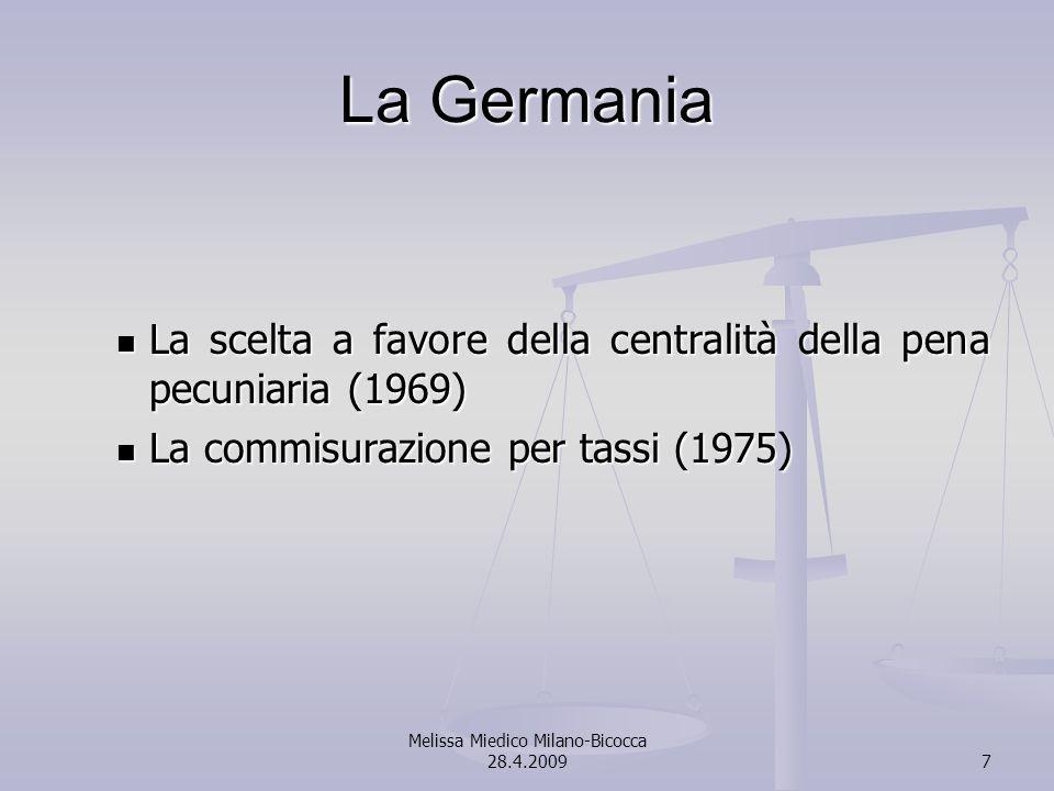Melissa Miedico Milano-Bicocca 28.4.20097 La Germania La scelta a favore della centralità della pena pecuniaria (1969) La scelta a favore della centralità della pena pecuniaria (1969) La commisurazione per tassi (1975) La commisurazione per tassi (1975)