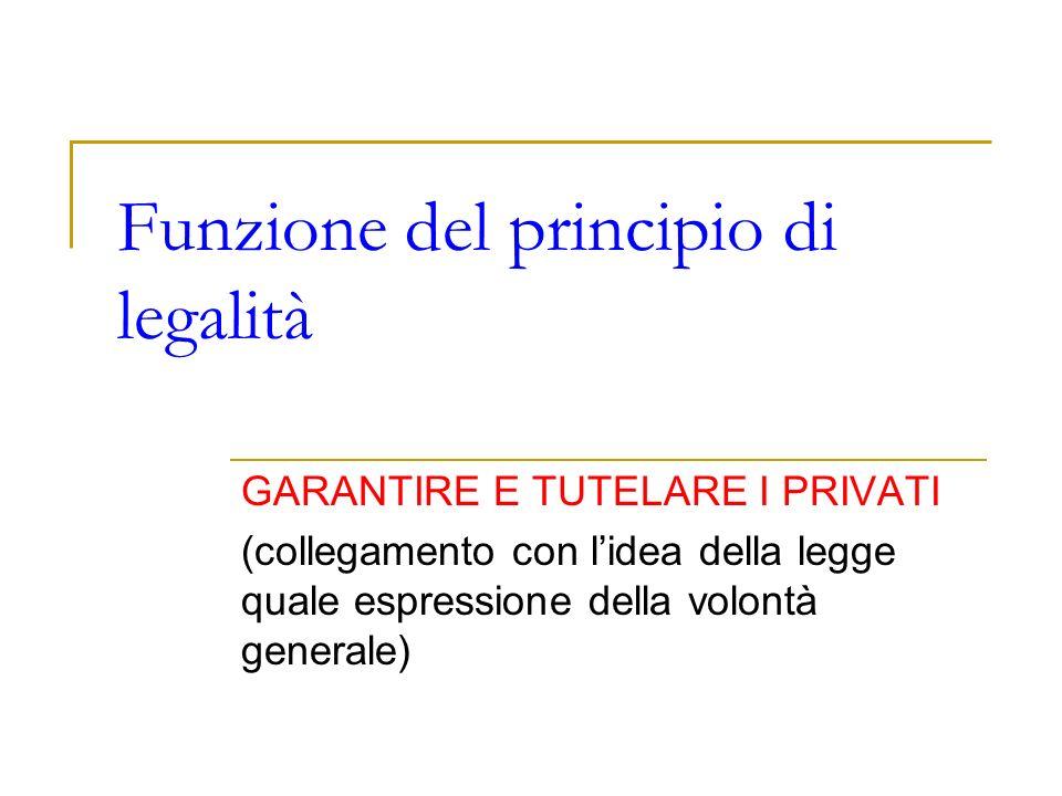 Funzione del principio di legalità GARANTIRE E TUTELARE I PRIVATI (collegamento con lidea della legge quale espressione della volontà generale)