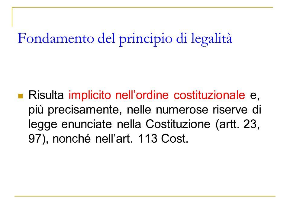 Fondamento del principio di legalità Risulta implicito nellordine costituzionale e, più precisamente, nelle numerose riserve di legge enunciate nella