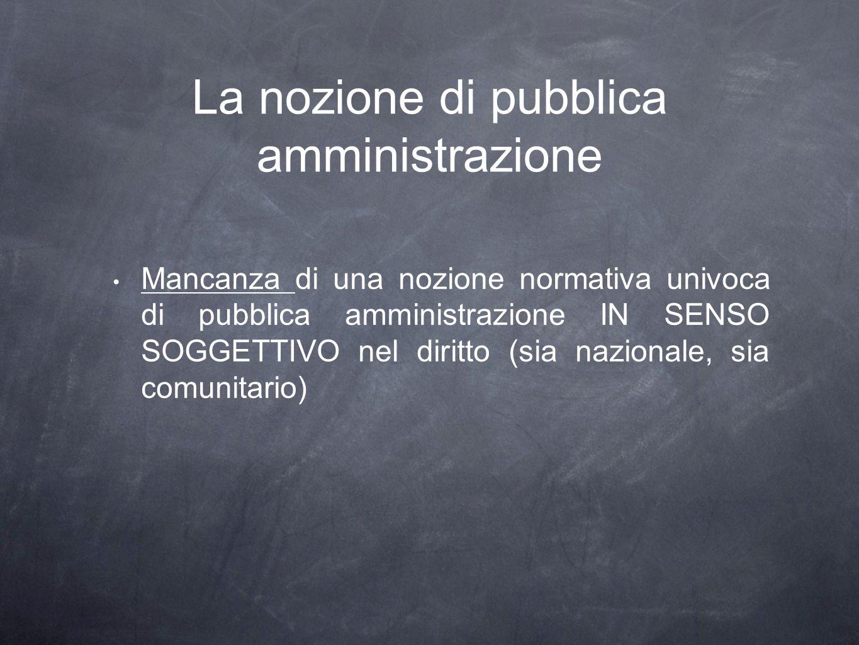 La nozione di pubblica amministrazione Mancanza di una nozione normativa univoca di pubblica amministrazione IN SENSO SOGGETTIVO nel diritto (sia nazionale, sia comunitario)