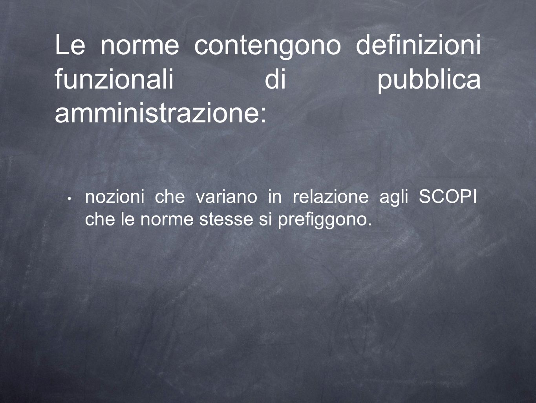 Le norme contengono definizioni funzionali di pubblica amministrazione: nozioni che variano in relazione agli SCOPI che le norme stesse si prefiggono.