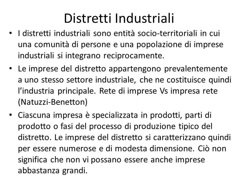 Distretti Industriali I distretti industriali sono entità socio-territoriali in cui una comunità di persone e una popolazione di imprese industriali si integrano reciprocamente.