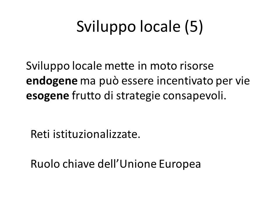 Sviluppo locale (5) Sviluppo locale mette in moto risorse endogene ma può essere incentivato per vie esogene frutto di strategie consapevoli.