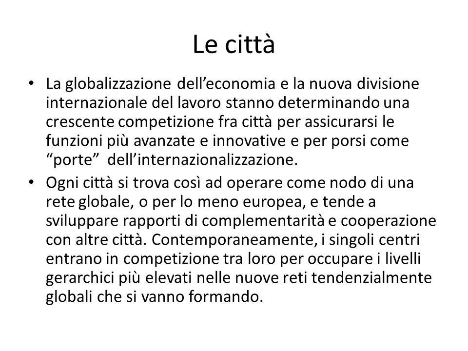 Le città La globalizzazione delleconomia e la nuova divisione internazionale del lavoro stanno determinando una crescente competizione fra città per assicurarsi le funzioni più avanzate e innovative e per porsi come porte dellinternazionalizzazione.