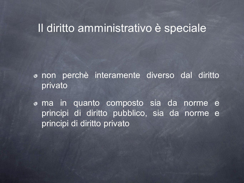 Il diritto amministrativo è speciale non perchè interamente diverso dal diritto privato ma in quanto composto sia da norme e principi di diritto pubblico, sia da norme e principi di diritto privato