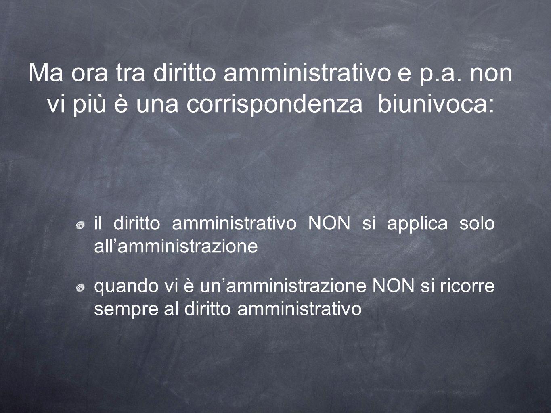 Ma ora tra diritto amministrativo e p.a. non vi più è una corrispondenza biunivoca: il diritto amministrativo NON si applica solo allamministrazione q