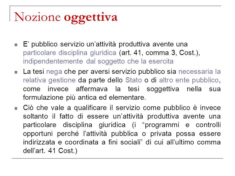 Nozione oggettiva E pubblico servizio unattività produttiva avente una particolare disciplina giuridica (art. 41, comma 3, Cost.), indipendentemente d