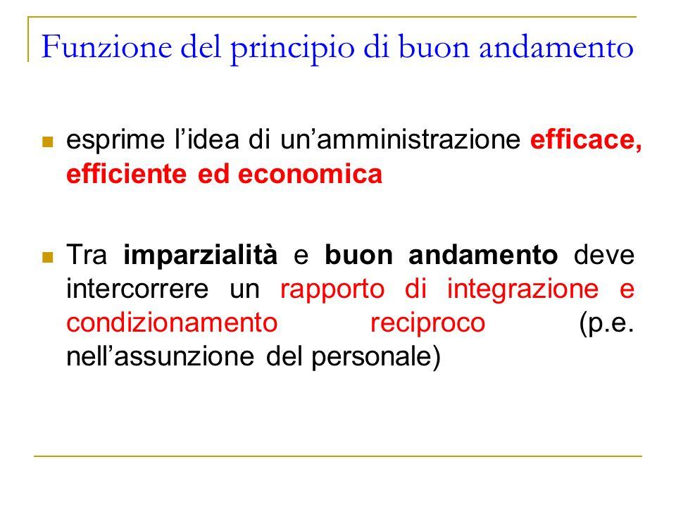 Funzione del principio di buon andamento esprime lidea di unamministrazione efficace, efficiente ed economica Tra imparzialità e buon andamento deve i