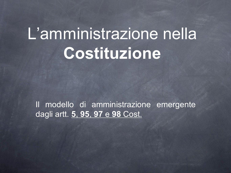 Lamministrazione nella Costituzione Il modello di amministrazione emergente dagli artt. 5, 95, 97 e 98 Cost.