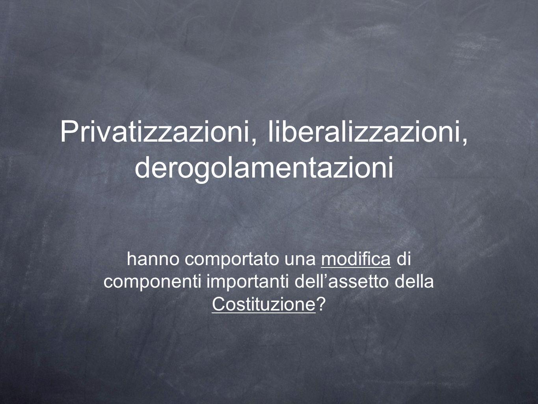 Privatizzazioni, liberalizzazioni, derogolamentazioni hanno comportato una modifica di componenti importanti dellassetto della Costituzione?