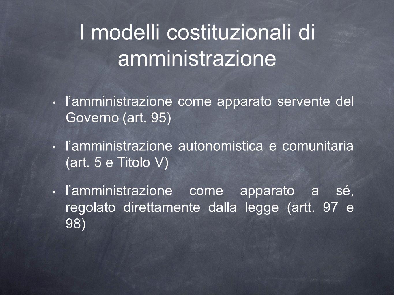 I modelli costituzionali di amministrazione lamministrazione come apparato servente del Governo (art. 95) lamministrazione autonomistica e comunitaria