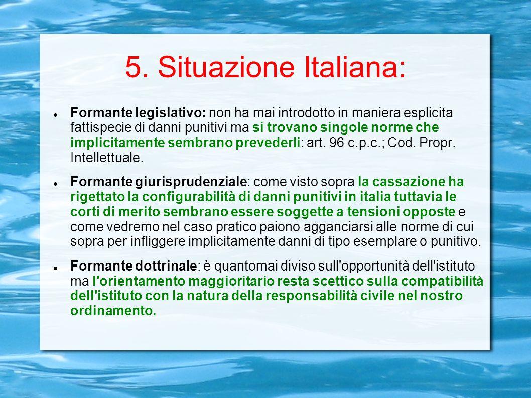 5. Situazione Italiana: Formante legislativo: non ha mai introdotto in maniera esplicita fattispecie di danni punitivi ma si trovano singole norme che